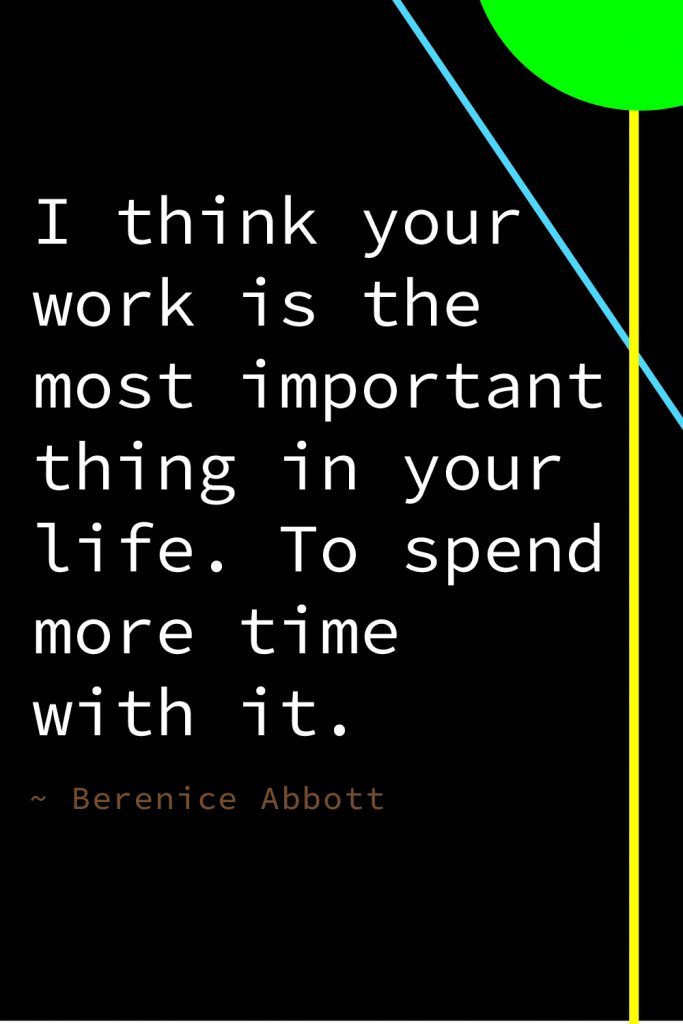 """""""I think your work is the most important thing in your life. To spend more time with it."""" Berenice Abbott"""